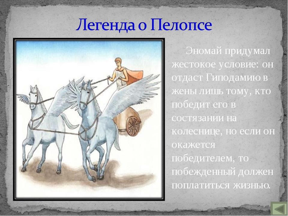 Эномай придумал жестокое условие: он отдаст Гиподамию в жены лишь тому, кто п...