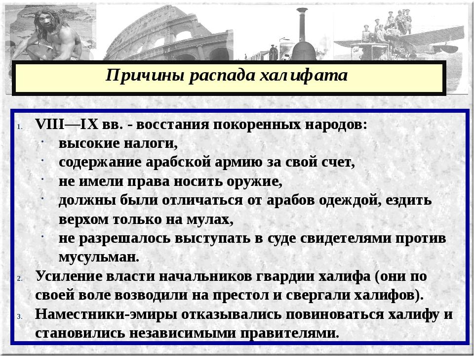Причины распада халифата VIII—IX вв. - восстания покоренных народов: высокие...