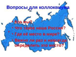 Вопросы для коллоквиума Кто мы? Что такое наша Россия? Где её место в мире? В