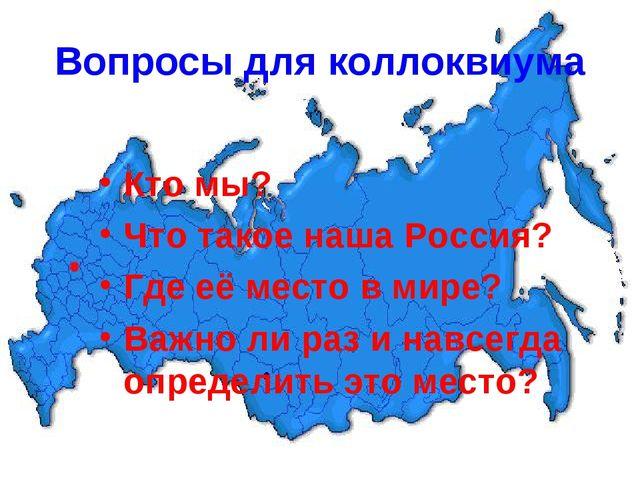 Вопросы для коллоквиума Кто мы? Что такое наша Россия? Где её место в мире? В...