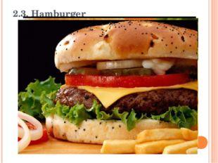 2.3. Hamburger A hamburger (also called a beef burger) is a sandwich consisti