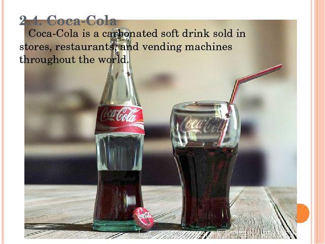 2.4. Coca-Cola Coca-Cola is a carbonated soft drink sold in stores, restauran...