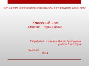 Муниципальное бюджетное образовательное учреждение школа №40 Классный час Смо