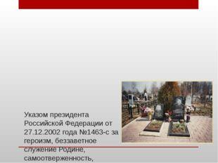Указом президента Российской Федерации от 27.12.2002 года №1463-с за героизм,