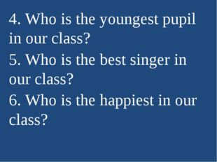 4. Who is the youngest pupil in our class? 5. Who is the best singer in our c