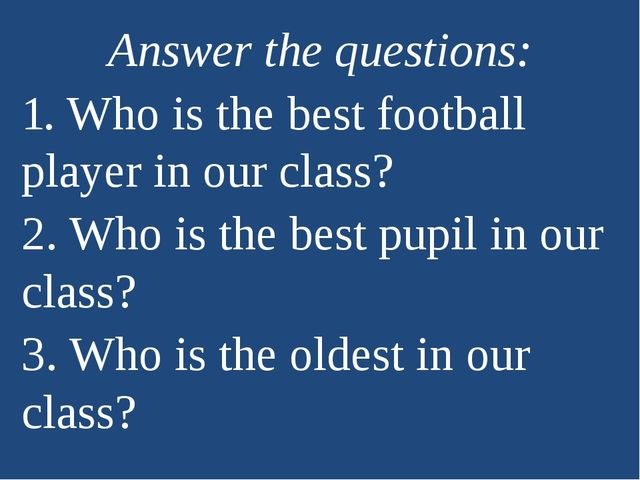 Answer the questions: 1. Who is the best football player in our class? 2. Who...