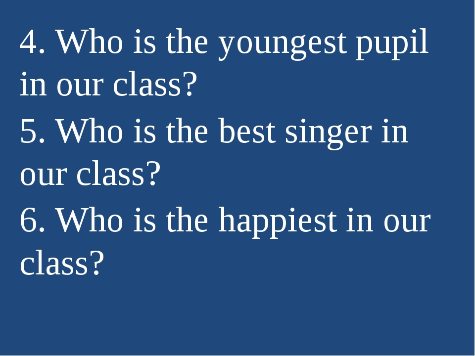 4. Who is the youngest pupil in our class? 5. Who is the best singer in our c...
