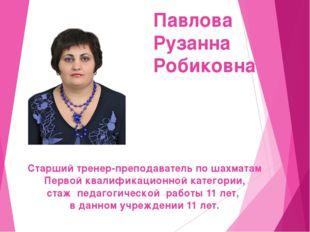 Павлова Рузанна Робиковна Старший тренер-преподаватель по шахматам Первой ква