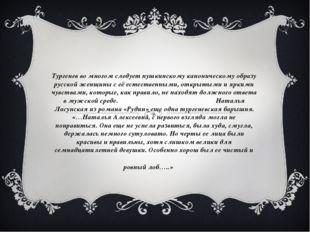Тургенев во многом следует пушкинскому каноническому образу русской женщины с