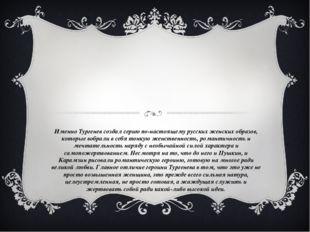 Именно Тургенев создал серию по-настоящему русских женских образов, которые в