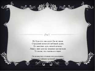 Не будь его, мы долго бы не знали Страданий женской любящей души, Ее заветных
