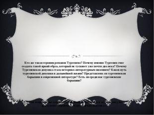 Кто же такая героиня романов Тургенева? Почему именно Тургенев смог создать т