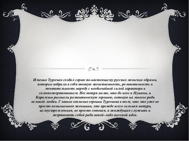 Именно Тургенев создал серию по-настоящему русских женских образов, которые в...