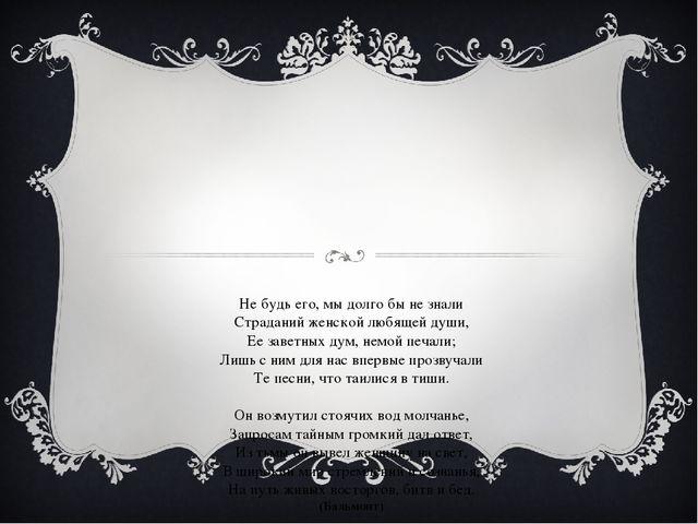 Не будь его, мы долго бы не знали Страданий женской любящей души, Ее заветных...