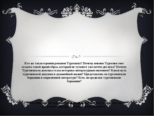 Кто же такая героиня романов Тургенева? Почему именно Тургенев смог создать т...