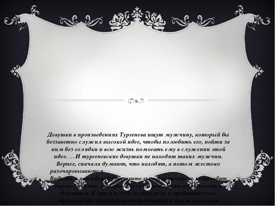 Девушки в произведениях Тургенева ищут мужчину, который бы беззаветно служил...
