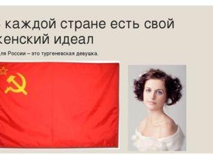 В каждой стране есть свой женский идеал Для России – это тургеневская девушка.