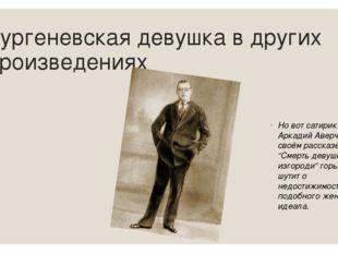 Тургеневская девушка в других произведениях Но вот сатирик Аркадий Аверченко