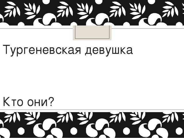 Тургеневская девушка Кто они?