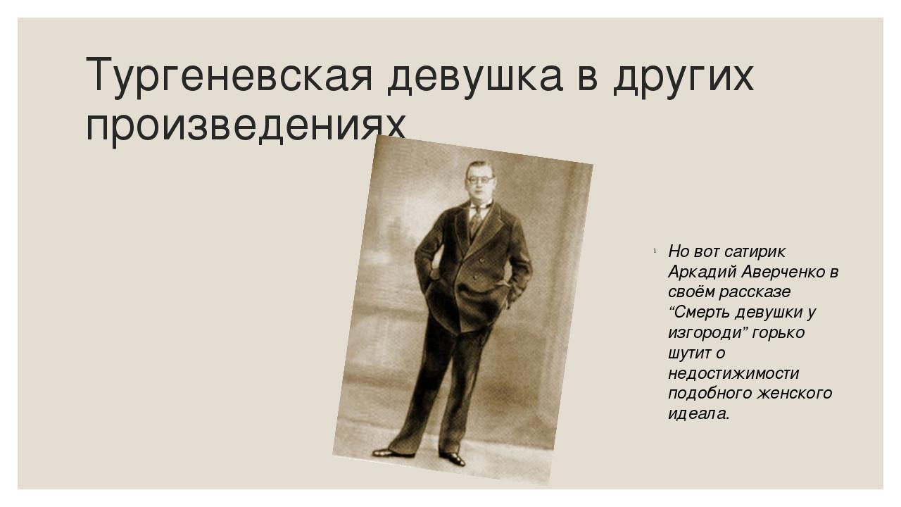 Тургеневская девушка в других произведениях Но вот сатирик Аркадий Аверченко...