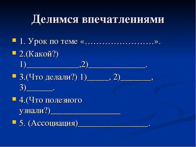 Делимся впечатлениями 1. Урок по теме «……………………». 2.(Какой?) 1)____________,2...