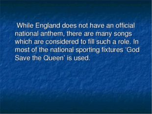While England does not have an official national anthem, there are many song