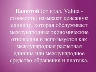 Валютой (от итал. Valuta - стоимость) называют денежную единицу, которая обсл