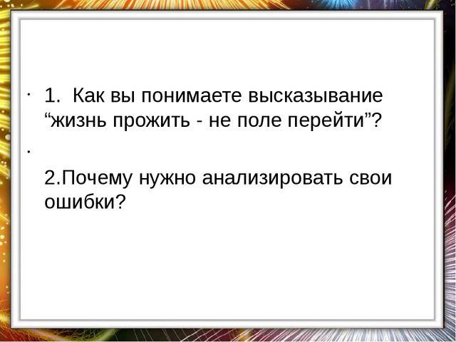 """1. Как вы понимаете высказывание """"жизнь прожить - не поле перейти""""? 2.Почему..."""