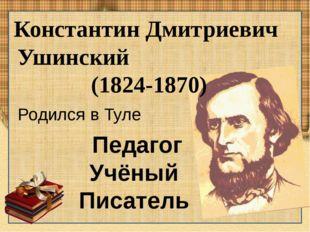 Константин Дмитриевич Ушинский (1824-1870) Педагог Учёный Писатель Родился в
