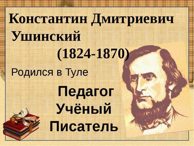 Константин Дмитриевич Ушинский (1824-1870) Педагог Учёный Писатель Родился в...
