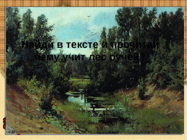 Найди в тексте и прочитай чему учит лес ручей?
