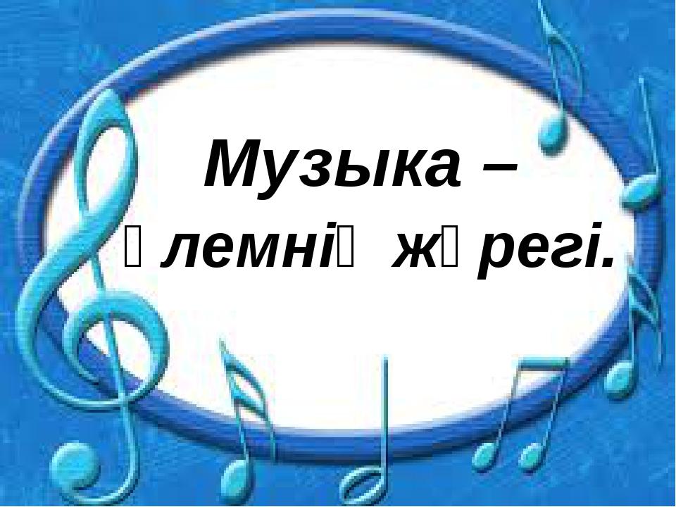 Музыка – әлемнің жүрегі.