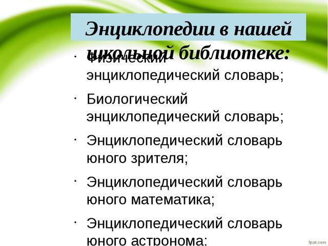 Энциклопедии в нашей школьной библиотеке: Физический энциклопедический словар...