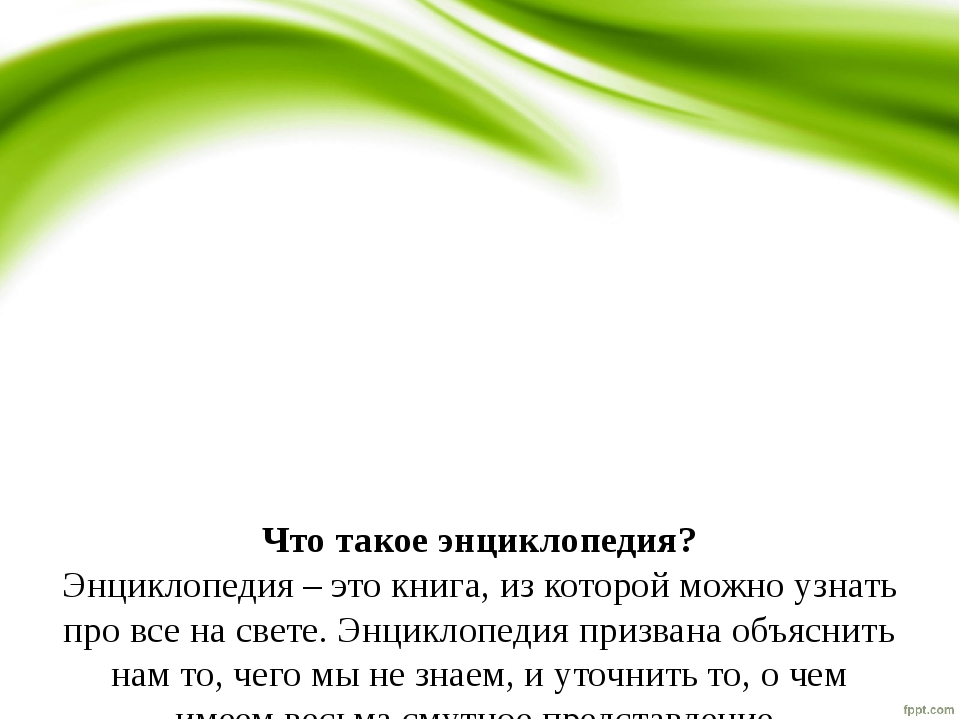 Что такое энциклопедия? Энциклопедия – это книга, из которой можно узнать пр...