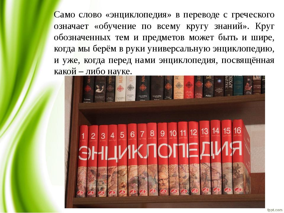 Само слово «энциклопедия» в переводе с греческого означает «обучение по всему...