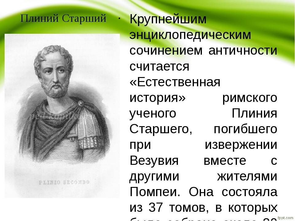 Плиний Старший Крупнейшим энциклопедическим сочинением античности считается «...