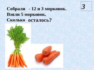 Собрали - 12 и 3 морковок. Взяли 5 морковок. Сколько осталось? 3