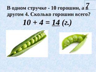 7 10 + 4 = 14 (г.) В одном стручке - 10 горошин, а в другом 4. Сколько гороши