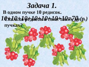 Задача 1. В одном пучке 10 редисок. 10+10+10+10+10+10+10=70 (р.) Сколько реди