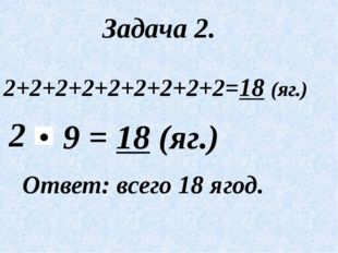 Задача 2. 2+2+2+2+2+2+2+2+2=18 (яг.) 2 Ответ: всего 18 ягод. = 18 (яг.) 9