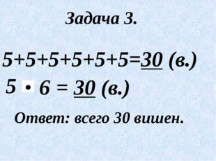 Задача 3. 5+5+5+5+5+5=30 (в.) 5 Ответ: всего 30 вишен. = 30 (в.) 6