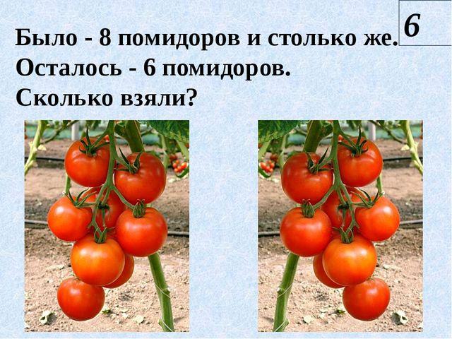 Было - 8 помидоров и столько же. Осталось - 6 помидоров. Сколько взяли? 6