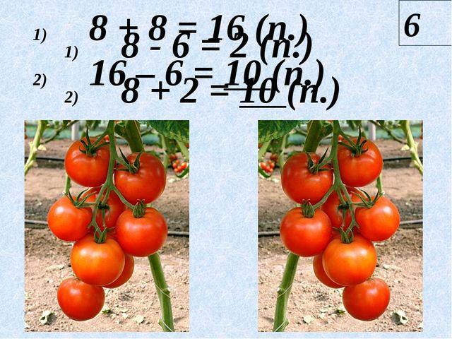 8 + 8 = 16 (п.) 16 – 6 = 10 (п.) 6 8 - 6 = 2 (п.) 8 + 2 = 10 (п.)