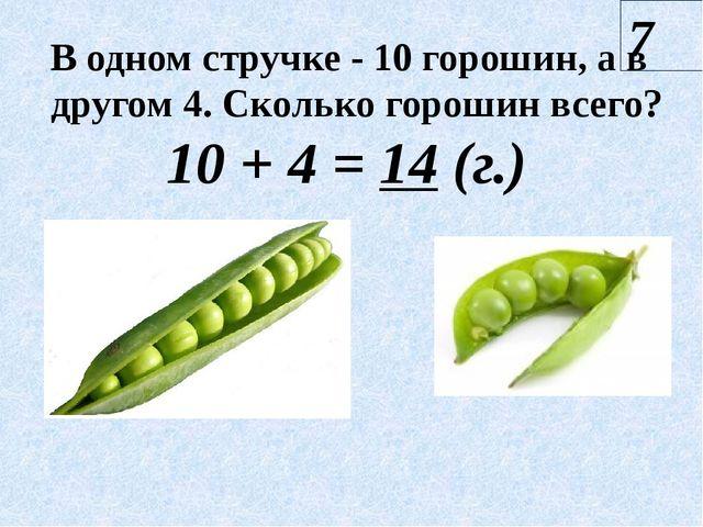 7 10 + 4 = 14 (г.) В одном стручке - 10 горошин, а в другом 4. Сколько гороши...