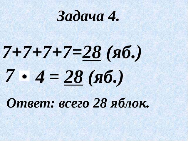 Задача 4. 7+7+7+7=28 (яб.) 7 Ответ: всего 28 яблок. = 28 (яб.) 4