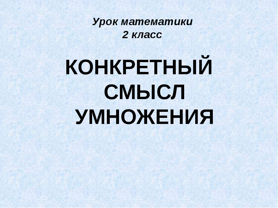 Урок математики 2 класс КОНКРЕТНЫЙ СМЫСЛ УМНОЖЕНИЯ