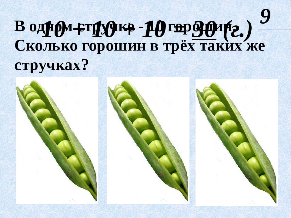10 + 10 + 10 = 30 (г.) 9 В одном стручке - 10 горошин. Сколько горошин в трёх...