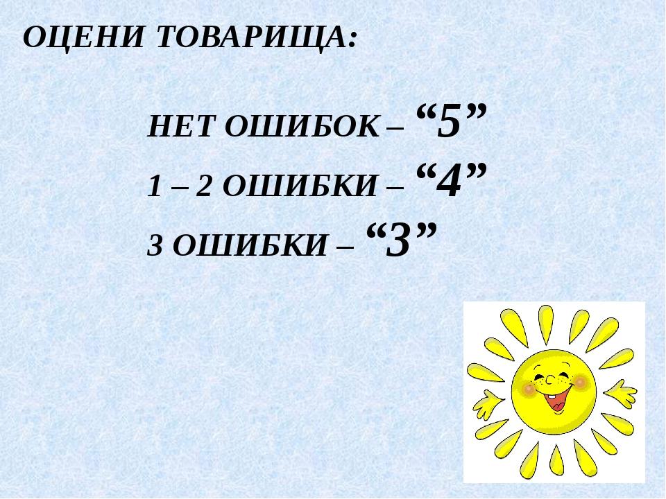 """ОЦЕНИ ТОВАРИЩА: НЕТ ОШИБОК – """"5"""" 1 – 2 ОШИБКИ – """"4"""" 3 ОШИБКИ – """"3"""""""