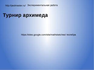 http://pedmaster.ru/ Экспериментальная работа Турнир архимеда https://sites.g
