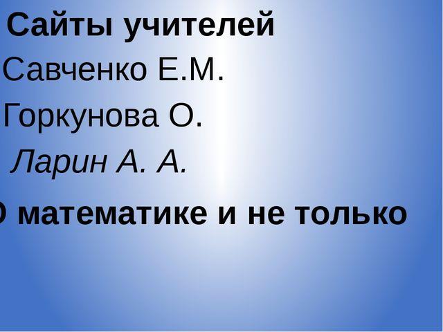 Сайты учителей Савченко Е.М. Горкунова О. Ларин А. А. О математике и не только